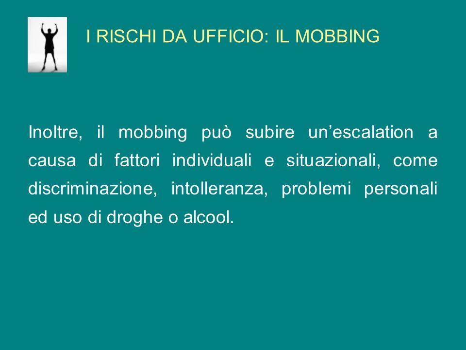 I RISCHI DA UFFICIO: IL MOBBING Inoltre, il mobbing può subire unescalation a causa di fattori individuali e situazionali, come discriminazione, intol