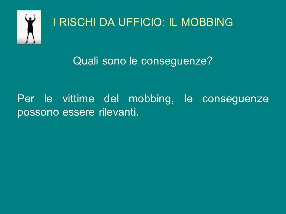I RISCHI DA UFFICIO: IL MOBBING Quali sono le conseguenze? Per le vittime del mobbing, le conseguenze possono essere rilevanti.
