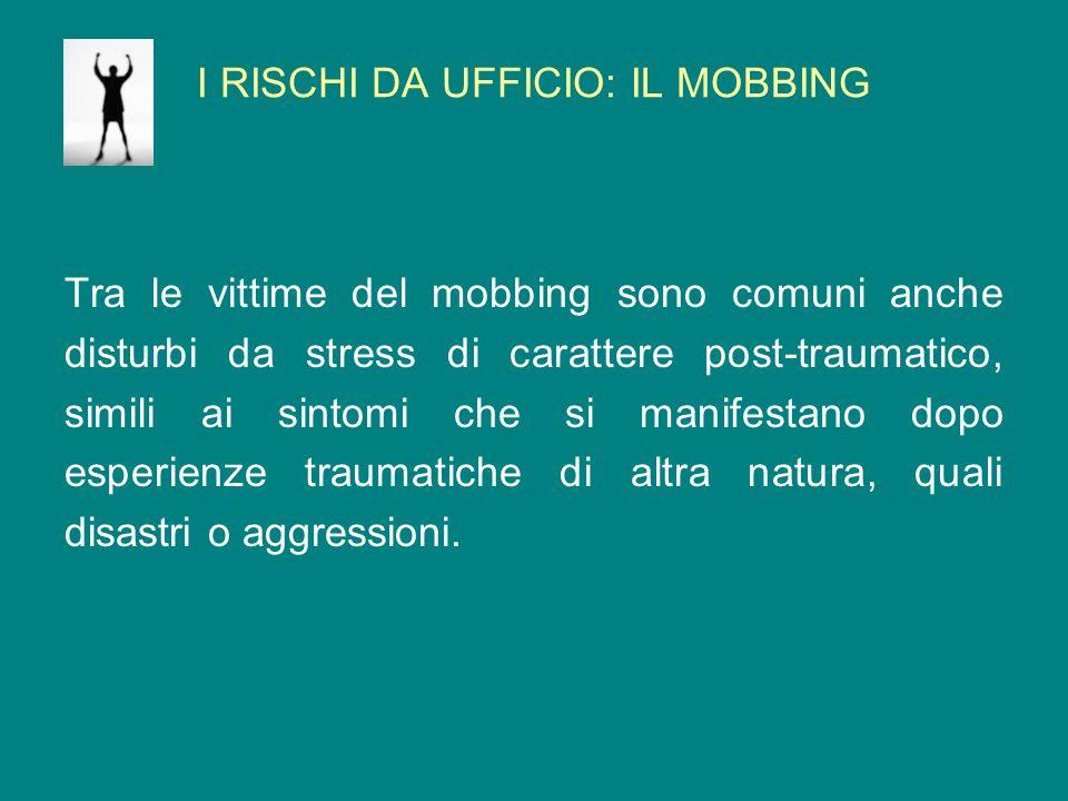 I RISCHI DA UFFICIO: IL MOBBING Tra le vittime del mobbing sono comuni anche disturbi da stress di carattere post-traumatico, simili ai sintomi che si