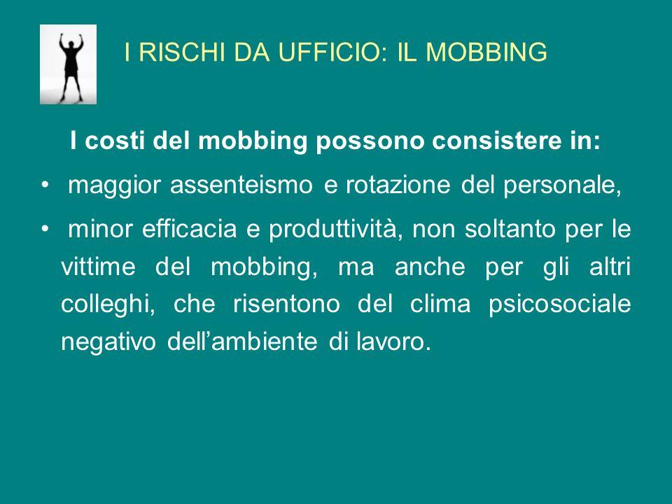 I RISCHI DA UFFICIO: IL MOBBING I costi del mobbing possono consistere in: maggior assenteismo e rotazione del personale, minor efficacia e produttivi