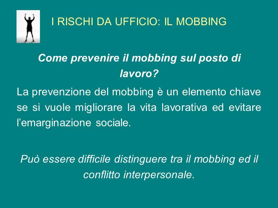 I RISCHI DA UFFICIO: IL MOBBING Come prevenire il mobbing sul posto di lavoro? La prevenzione del mobbing è un elemento chiave se si vuole migliorare
