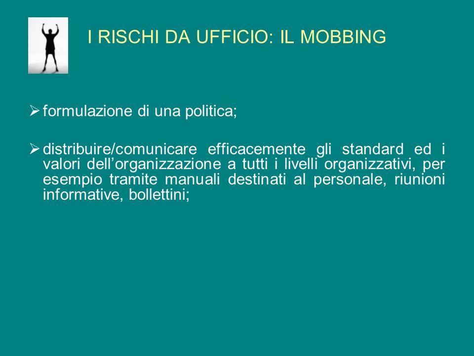 I RISCHI DA UFFICIO: IL MOBBING formulazione di una politica; distribuire/comunicare efficacemente gli standard ed i valori dellorganizzazione a tutti