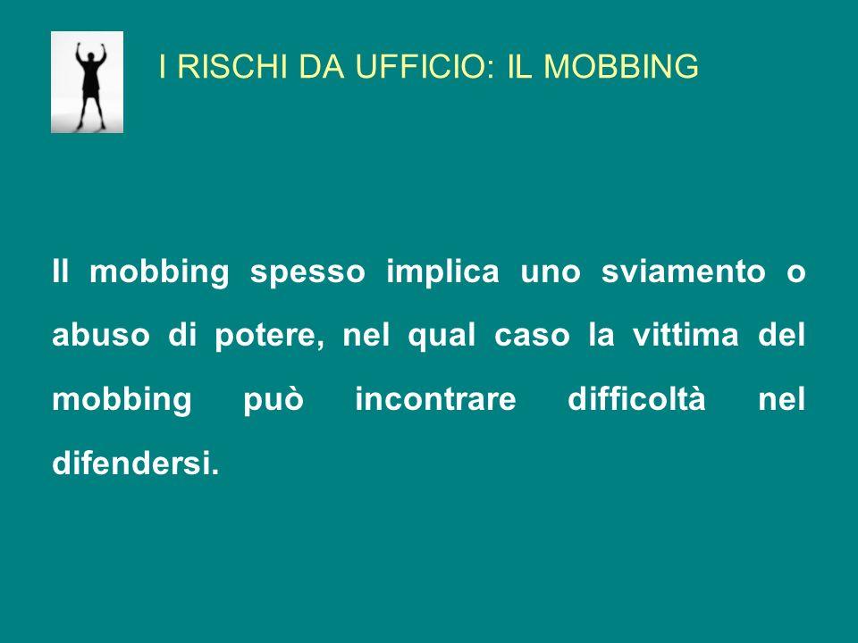 I RISCHI DA UFFICIO: IL MOBBING Il mobbing può comportare aggressioni sia verbali che fisiche, così come atti più subdoli come la denigrazione del lavoro di un collega o lisolamento sociale.