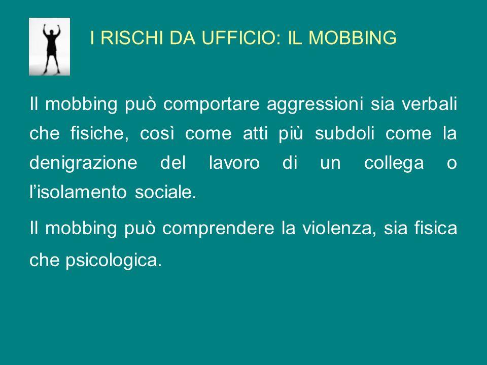 I RISCHI DA UFFICIO: IL MOBBING Il mobbing può comportare aggressioni sia verbali che fisiche, così come atti più subdoli come la denigrazione del lav
