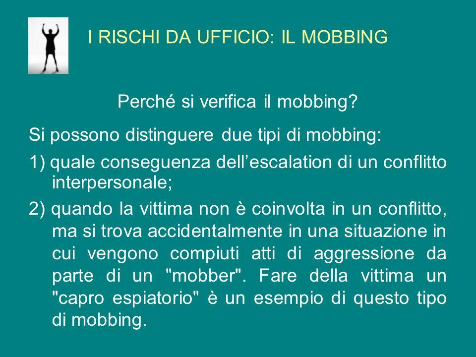 I RISCHI DA UFFICIO: IL MOBBING Perché si verifica il mobbing? Si possono distinguere due tipi di mobbing: 1) quale conseguenza dellescalation di un c