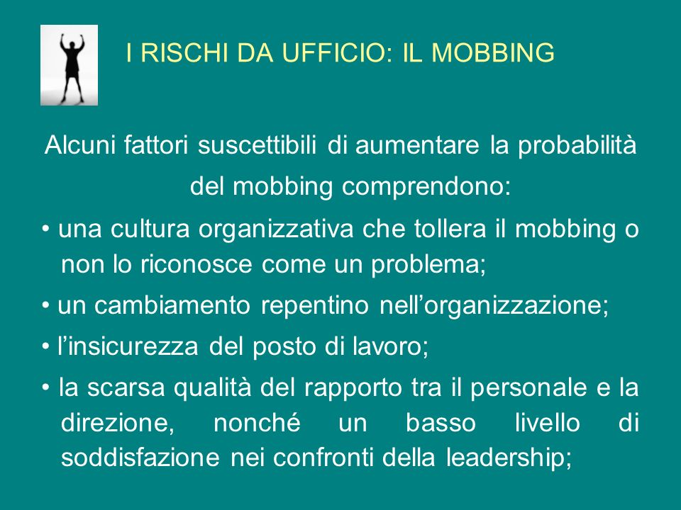 I RISCHI DA UFFICIO: IL MOBBING Alcuni fattori suscettibili di aumentare la probabilità del mobbing comprendono: una cultura organizzativa che tollera