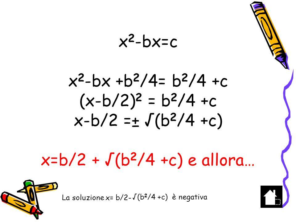 x 2 -bx=c A B b Costruire AB=b e traslare PL =c in AT M punto medio di AB Tracciare la circonferenza di raggio TM= (b 2 /4+c) e centro M che interseca in E e D il prolungamento del segmento AB ---------- c+1 ----------- 1 --------- c ---------- Con centro nel punto medio di HK tracciare la circonferenza di diametro HK A distanza unitaria dal punto H tracciare il segmento LP la cui misura sarà c H K L P M T E b/2 TM = (b 2 /4+c) = MD AM= b/2 AD = b/2 + (b2/4+c) x 1 = b/2 + (b 2 /4+c)=AD AD è la soluzione positiva b/2 (b 2 /4+c) D c