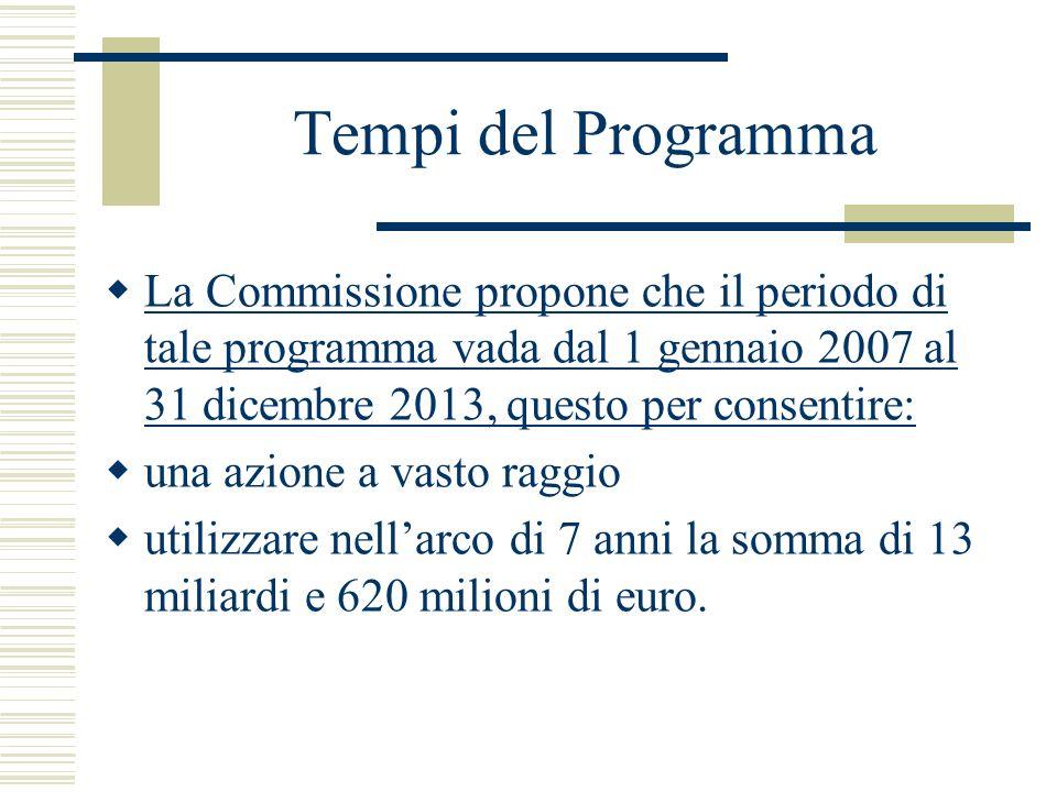 Tempi del Programma La Commissione propone che il periodo di tale programma vada dal 1 gennaio 2007 al 31 dicembre 2013, questo per consentire: una azione a vasto raggio utilizzare nellarco di 7 anni la somma di 13 miliardi e 620 milioni di euro.