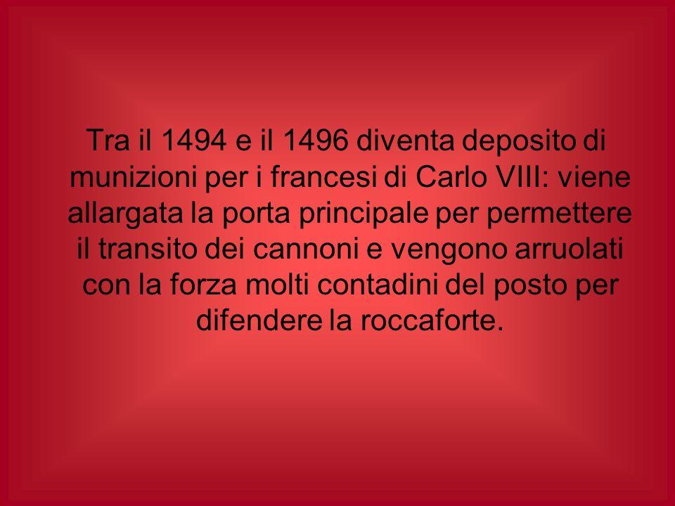 Tra il 1494 e il 1496 diventa deposito di munizioni per i francesi di Carlo VIII: viene allargata la porta principale per permettere il transito dei c