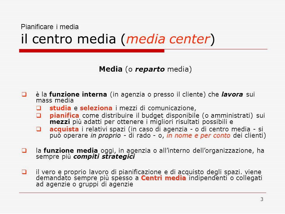 3 Pianificare i media il centro media (media center) Media (o reparto media) è la funzione interna (in agenzia o presso il cliente) che lavora sui mass media studia e seleziona i mezzi di comunicazione, pianifica come distribuire il budget disponibile (o amministrati) sui mezzi pi ù adatti per ottenere i migliori risultati possibili e in proprioin nome e per conto acquista i relativi spazi (in caso di agenzia - o di centro media - si può operare in proprio - di rado - o, in nome e per conto dei clienti) la funzione media oggi, in agenzia o all interno dell organizzazione, ha sempre pi ù compiti strategici Centri media il vero e proprio lavoro di pianificazione e di acquisto degli spazi.