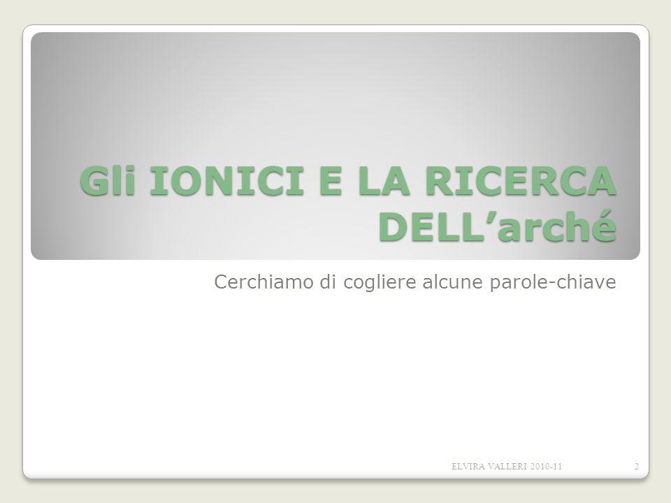 Gli IONICI E LA RICERCA DELLarché Cerchiamo di cogliere alcune parole-chiave 2ELVIRA VALLERI 2010-11