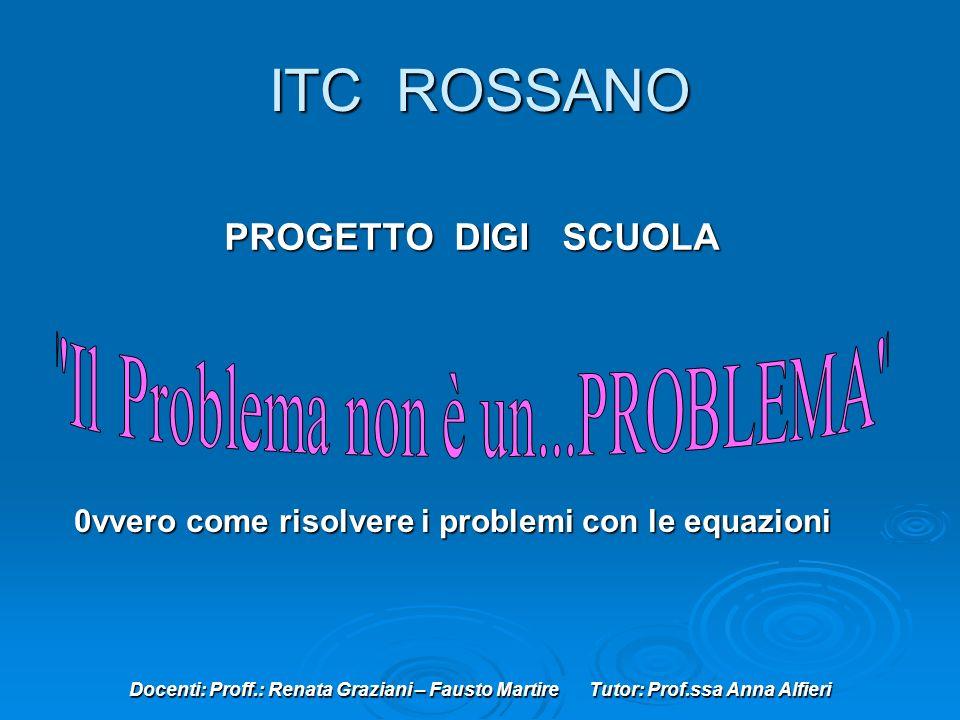 Docenti: Proff.: Renata Graziani – Fausto Martire Tutor: Prof.ssa Anna Alfieri ITC ROSSANO PROGETTO DIGI SCUOLA 0vvero come risolvere i problemi con le equazioni