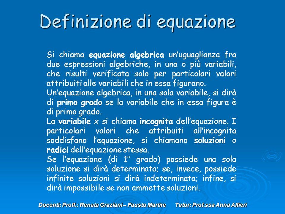 Docenti: Proff.: Renata Graziani – Fausto Martire Tutor: Prof.ssa Anna Alfieri Si chiama equazione algebrica unuguaglianza fra due espressioni algebriche, in una o più variabili, che risulti verificata solo per particolari valori attribuiti alle variabili che in essa figurano.
