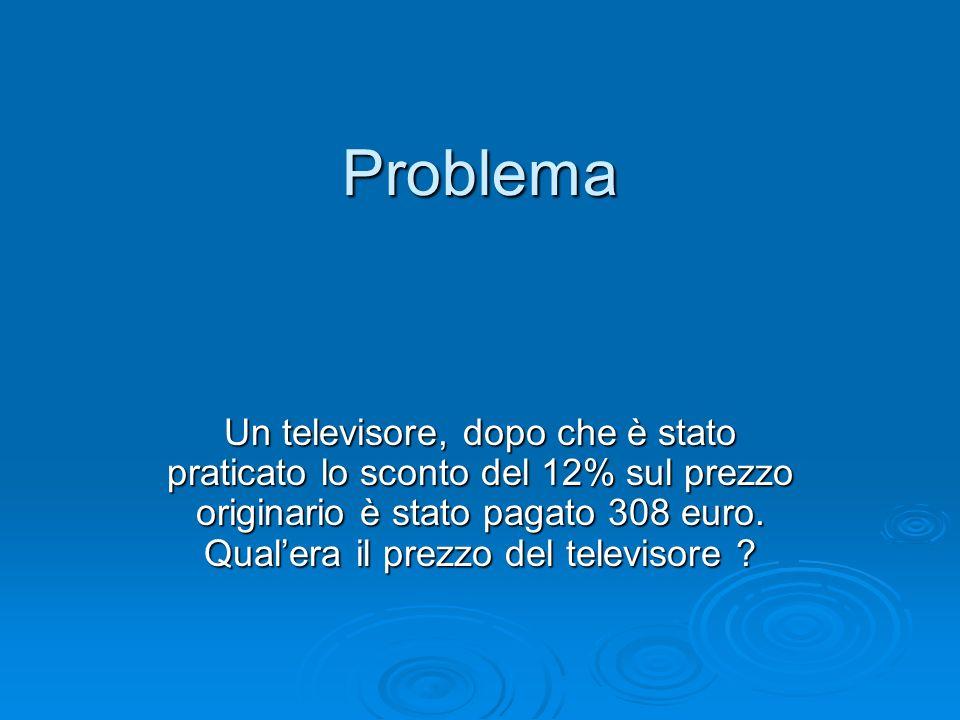 Problema Un televisore, dopo che è stato praticato lo sconto del 12% sul prezzo originario è stato pagato 308 euro. Qualera il prezzo del televisore ?