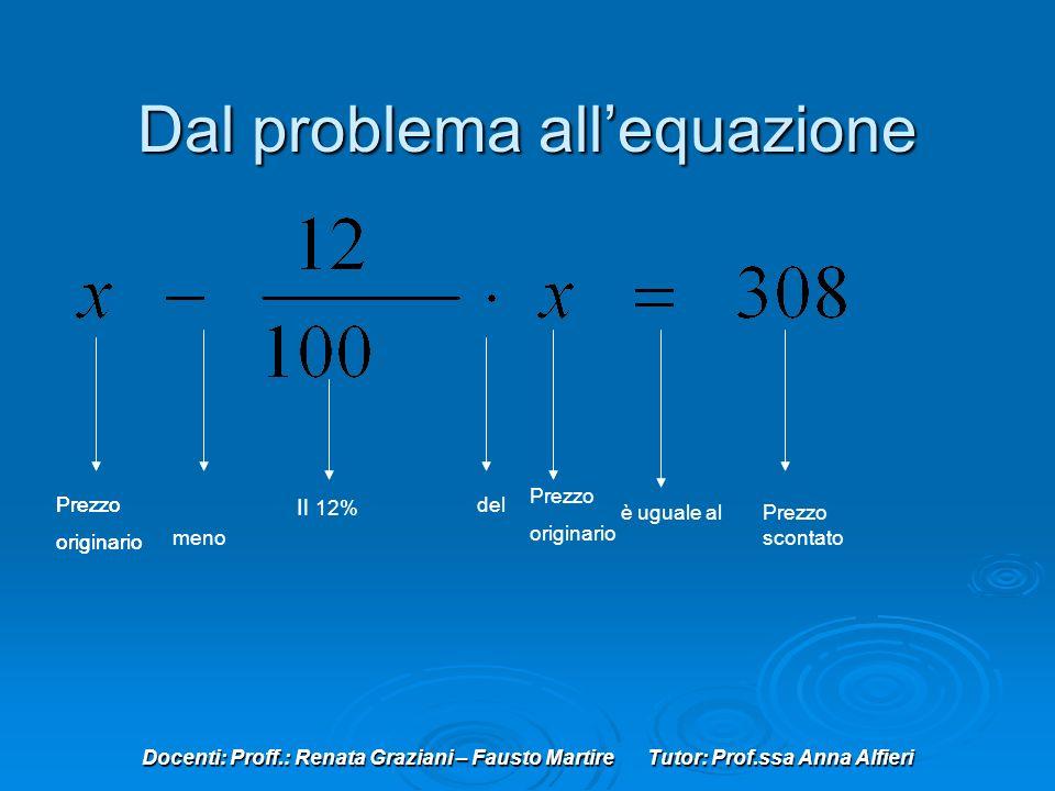 Docenti: Proff.: Renata Graziani – Fausto Martire Tutor: Prof.ssa Anna Alfieri Dal problema allequazione Prezzo originario meno Il 12% del Prezzo orig