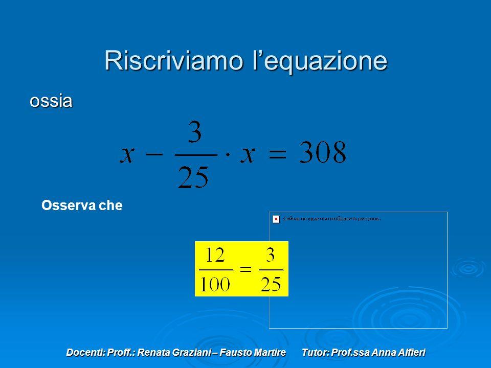 Docenti: Proff.: Renata Graziani – Fausto Martire Tutor: Prof.ssa Anna Alfieri Riscriviamo lequazione ossia Osserva che