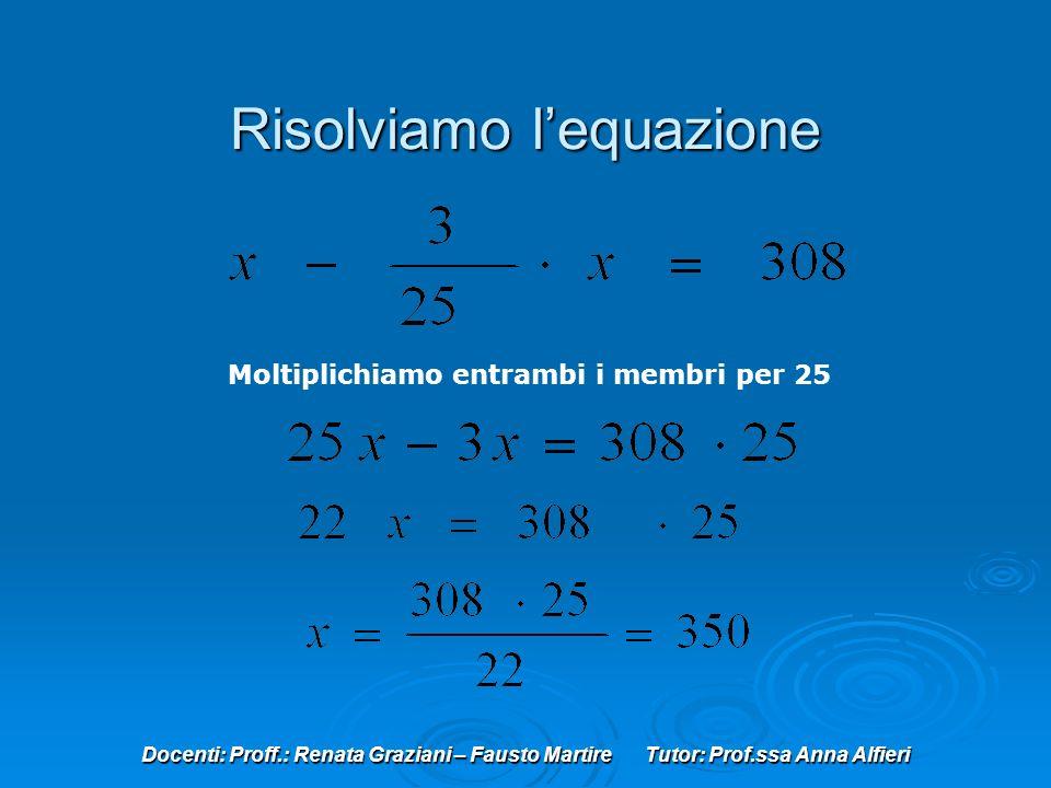Docenti: Proff.: Renata Graziani – Fausto Martire Tutor: Prof.ssa Anna Alfieri Risolviamo lequazione Moltiplichiamo entrambi i membri per 25
