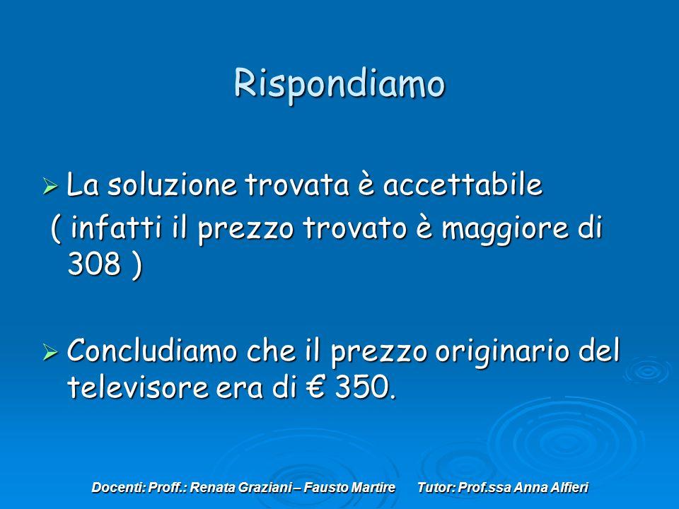 Docenti: Proff.: Renata Graziani – Fausto Martire Tutor: Prof.ssa Anna Alfieri Rispondiamo La soluzione trovata è accettabile ( infatti il prezzo trovato è maggiore di 308 ) Concludiamo che il prezzo originario del televisore era di 350.