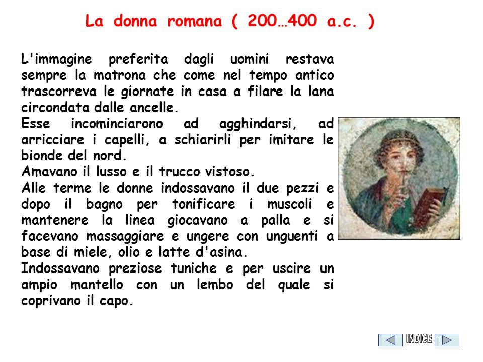 La donna romana ( 200…400 a.c. ) L'immagine preferita dagli uomini restava sempre la matrona che come nel tempo antico trascorreva le giornate in casa