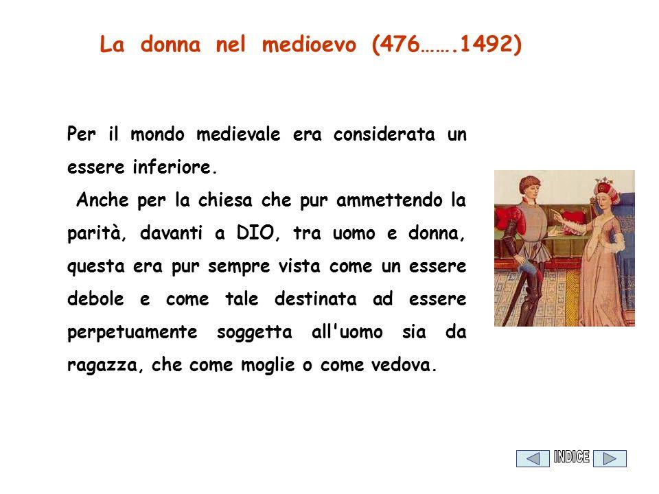La donna nel medioevo (476…….1492) Per il mondo medievale era considerata un essere inferiore. Anche per la chiesa che pur ammettendo la parità, davan