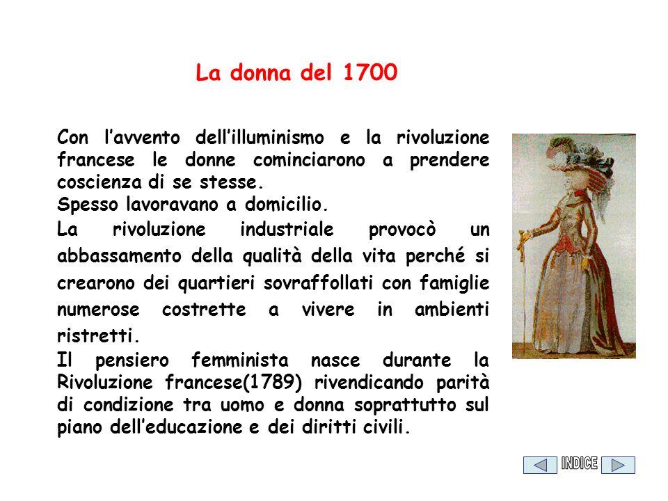 La donna del 1700 Con lavvento dellilluminismo e la rivoluzione francese le donne cominciarono a prendere coscienza di se stesse. Spesso lavoravano a