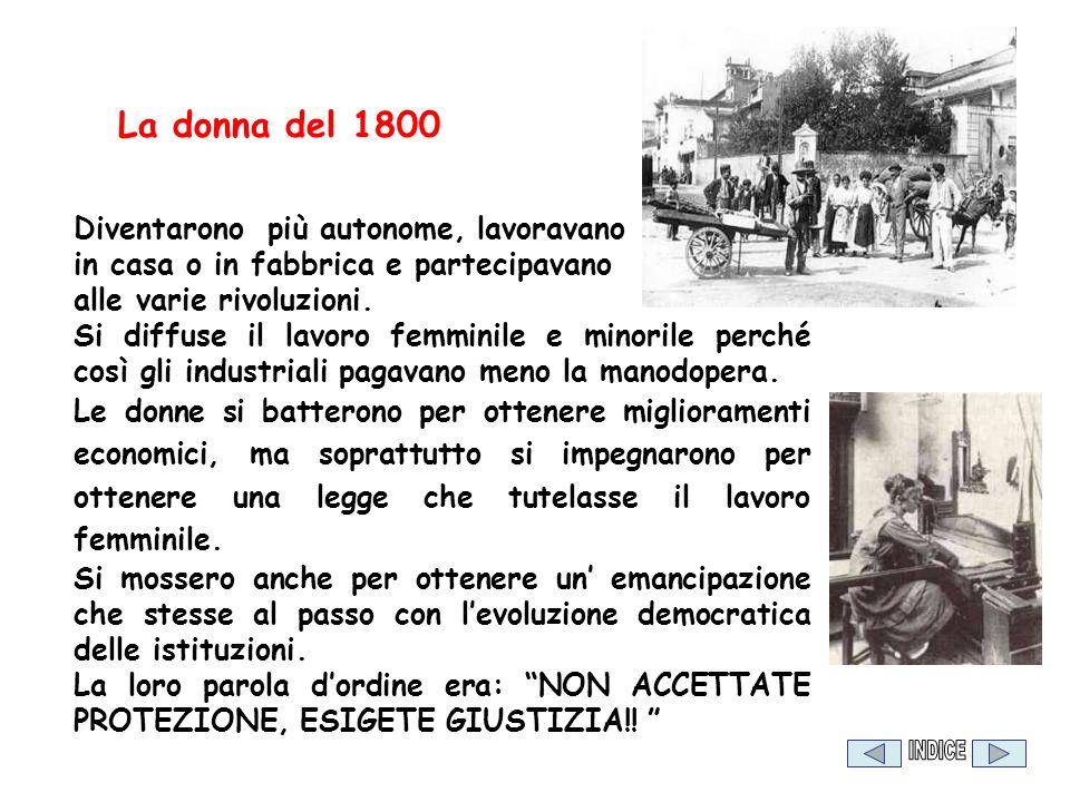 La donna del 1800 Diventarono più autonome, lavoravano in casa o in fabbrica e partecipavano alle varie rivoluzioni. Si diffuse il lavoro femminile e