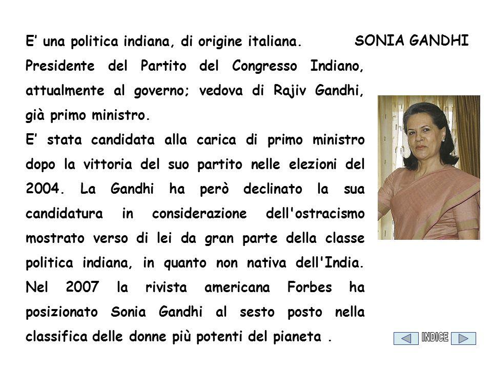 SONIA GANDHI E una politica indiana, di origine italiana. Presidente del Partito del Congresso Indiano, attualmente al governo; vedova di Rajiv Gandhi