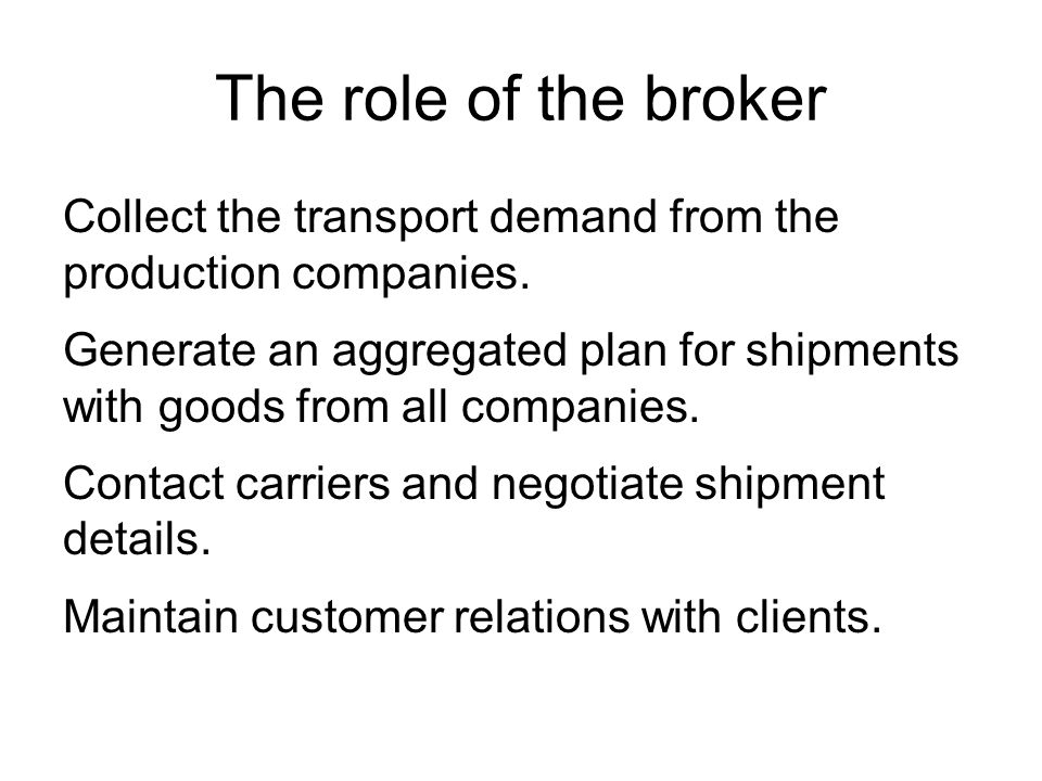 The role of the broker Collect the transport demand from the production companies.