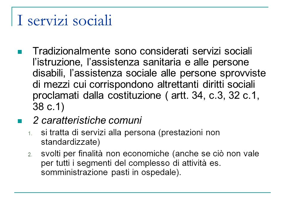 I servizi sociali Tradizionalmente sono considerati servizi sociali listruzione, lassistenza sanitaria e alle persone disabili, lassistenza sociale alle persone sprovviste di mezzi cui corrispondono altrettanti diritti sociali proclamati dalla costituzione ( artt.