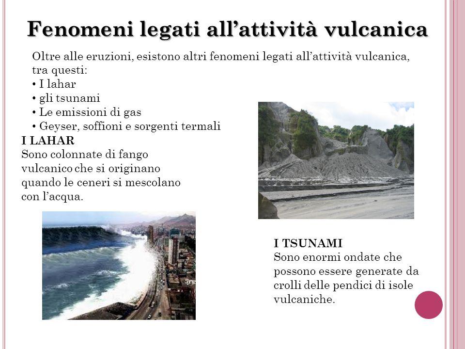 Fenomeni legati allattività vulcanica Oltre alle eruzioni, esistono altri fenomeni legati allattività vulcanica, tra questi: I lahar gli tsunami Le em