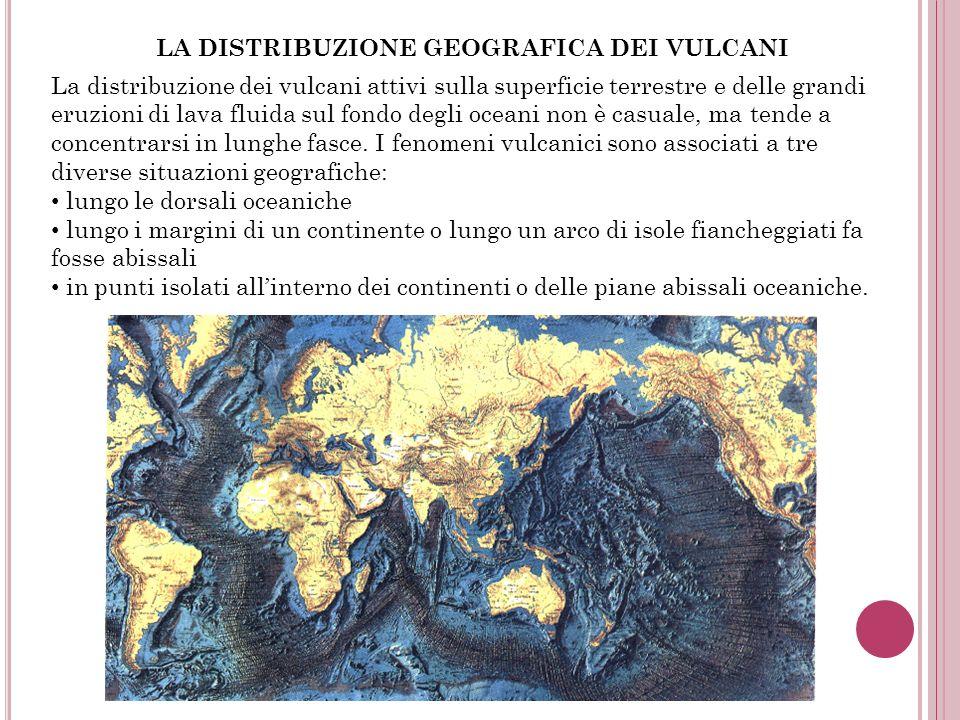 LA DISTRIBUZIONE GEOGRAFICA DEI VULCANI La distribuzione dei vulcani attivi sulla superficie terrestre e delle grandi eruzioni di lava fluida sul fond