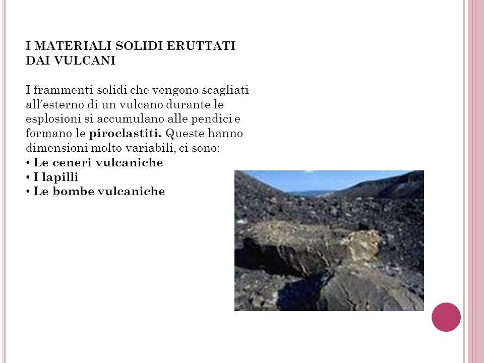 I MATERIALI SOLIDI ERUTTATI DAI VULCANI I frammenti solidi che vengono scagliati allesterno di un vulcano durante le esplosioni si accumulano alle pen