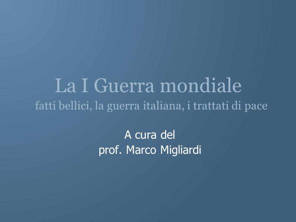 La I Guerra mondiale fatti bellici, la guerra italiana, i trattati di pace A cura del prof. Marco Migliardi