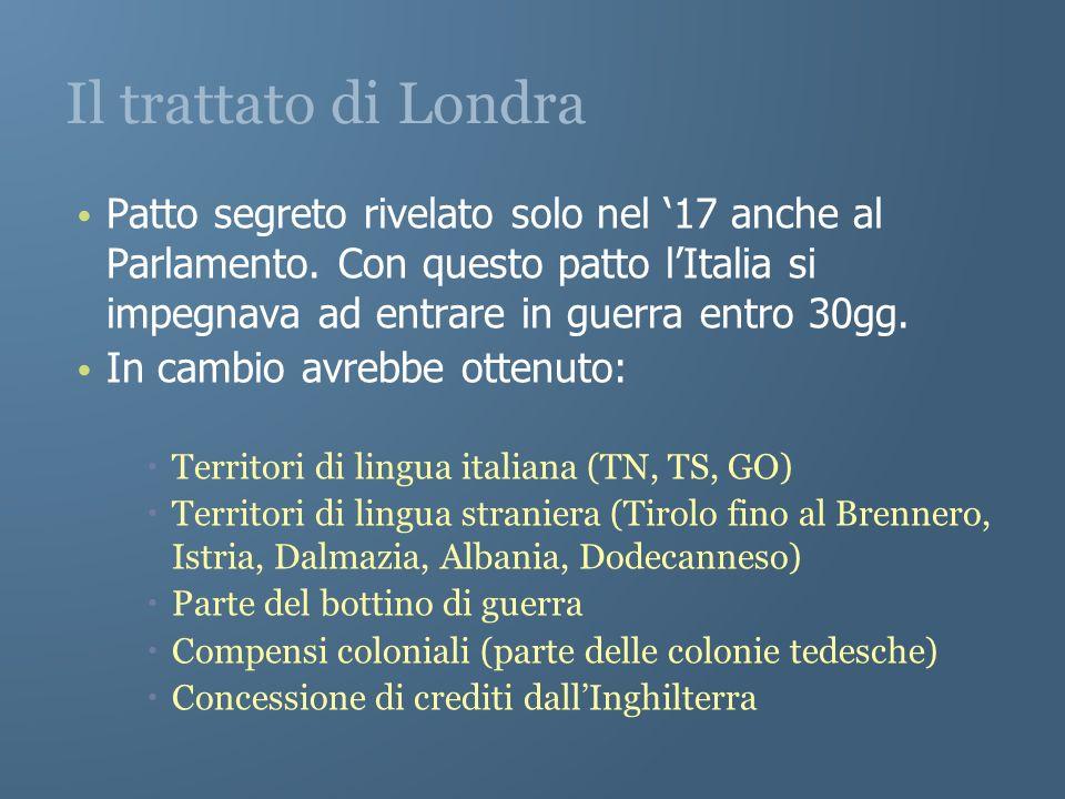 Il trattato di Londra Patto segreto rivelato solo nel 17 anche al Parlamento. Con questo patto lItalia si impegnava ad entrare in guerra entro 30gg. I