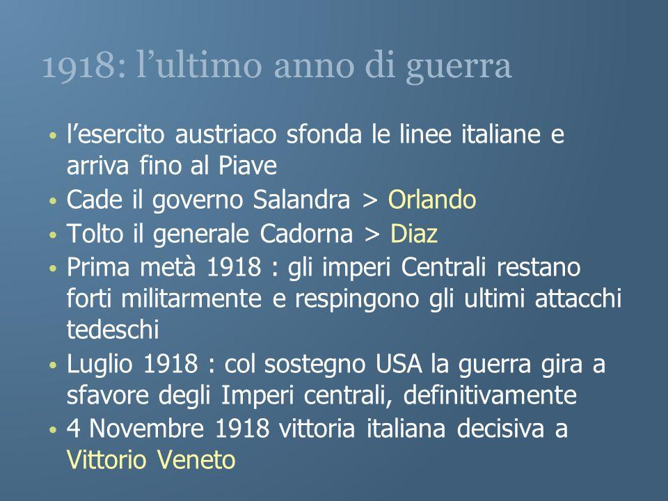 1918: lultimo anno di guerra lesercito austriaco sfonda le linee italiane e arriva fino al Piave Cade il governo Salandra > Orlando Tolto il generale
