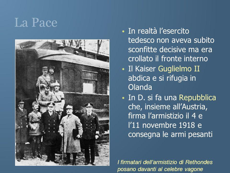 La Pace In realtà lesercito tedesco non aveva subito sconfitte decisive ma era crollato il fronte interno Il Kaiser Guglielmo II abdica e si rifugia i