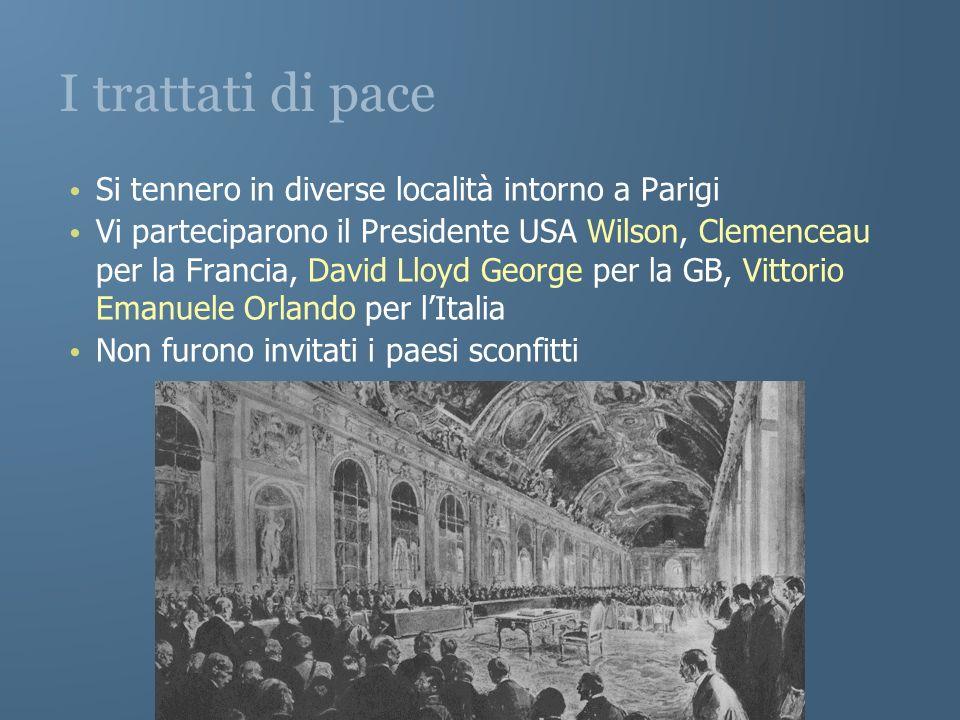 I trattati di pace Si tennero in diverse località intorno a Parigi Vi parteciparono il Presidente USA Wilson, Clemenceau per la Francia, David Lloyd G