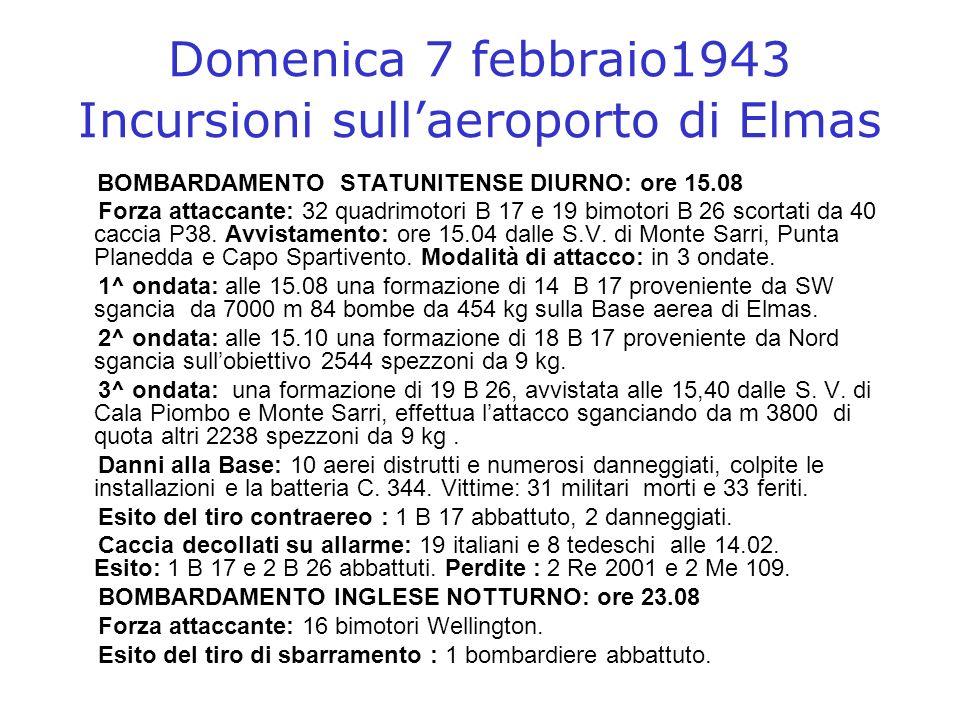 Domenica 7 febbraio1943 Incursioni sullaeroporto di Elmas BOMBARDAMENTO STATUNITENSE DIURNO: ore 15.08 Forza attaccante: 32 quadrimotori B 17 e 19 bim