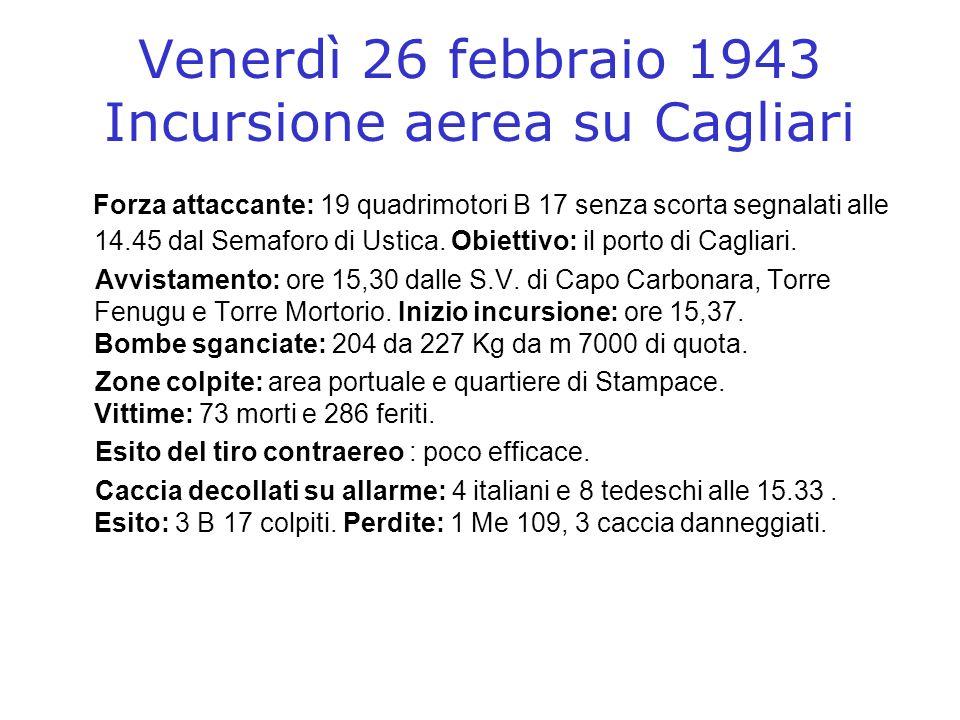Venerdì 26 febbraio 1943 Incursione aerea su Cagliari Forza attaccante: 19 quadrimotori B 17 senza scorta segnalati alle 14.45 dal Semaforo di Ustica.