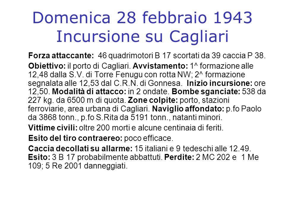 Domenica 28 febbraio 1943 Incursione su Cagliari Forza attaccante: 46 quadrimotori B 17 scortati da 39 caccia P 38. Obiettivo: il porto di Cagliari. A