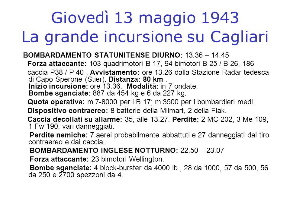 Giovedì 13 maggio 1943 La grande incursione su Cagliari BOMBARDAMENTO STATUNITENSE DIURNO: 13.36 – 14.45 Forza attaccante: 103 quadrimotori B 17, 94 b