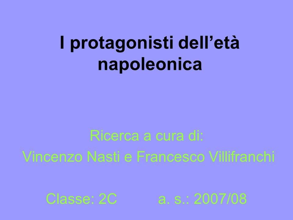 I protagonisti delletà napoleonica Ricerca a cura di: Vincenzo Nasti e Francesco Villifranchi Classe: 2C a. s.: 2007/08