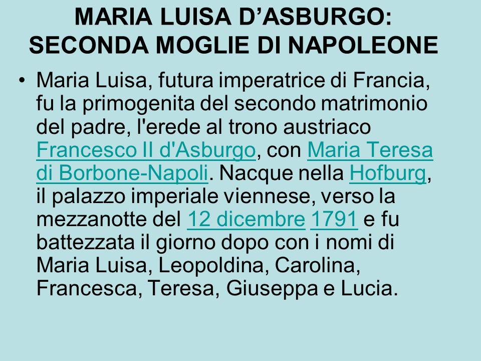MARIA LUISA DASBURGO: SECONDA MOGLIE DI NAPOLEONE Maria Luisa, futura imperatrice di Francia, fu la primogenita del secondo matrimonio del padre, l'er