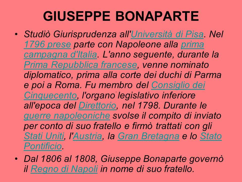 GIUSEPPE BONAPARTE Studiò Giurisprudenza all'Università di Pisa. Nel 1796 prese parte con Napoleone alla prima campagna d'Italia. L'anno seguente, dur