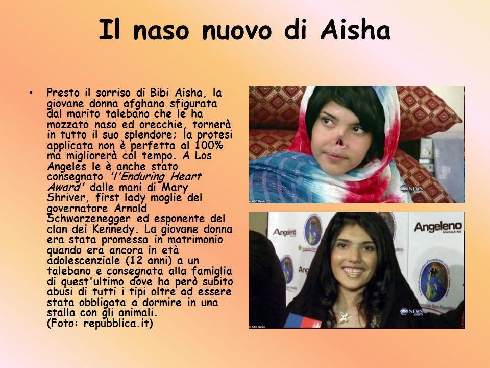 Il naso nuovo di Aisha Presto il sorriso di Bibi Aisha, la giovane donna afghana sfigurata dal marito talebano che le ha mozzato naso ed orecchie, tornerà in tutto il suo splendore; la protesi applicata non è perfetta al 100% ma migliorerà col tempo.