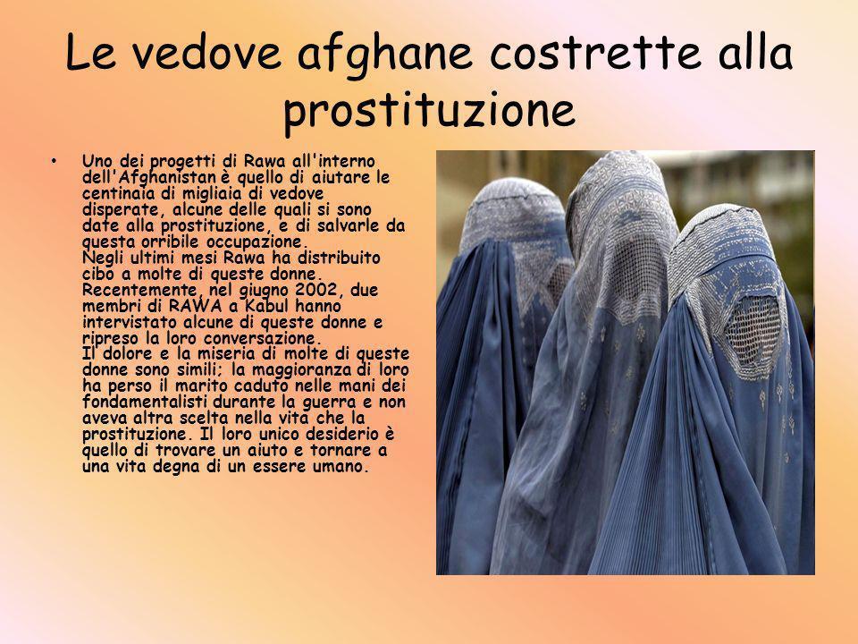 Le vedove afghane costrette alla prostituzione Uno dei progetti di Rawa all interno dell Afghanistan è quello di aiutare le centinaia di migliaia di vedove disperate, alcune delle quali si sono date alla prostituzione, e di salvarle da questa orribile occupazione.