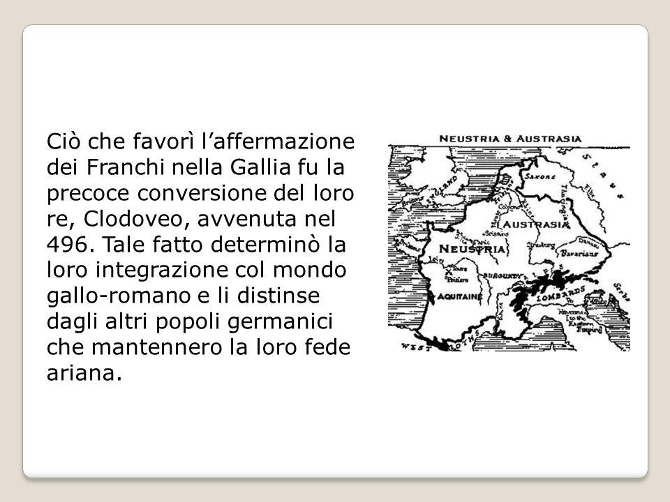 Ciò che favorì laffermazione dei Franchi nella Gallia fu la precoce conversione del loro re, Clodoveo, avvenuta nel 496. Tale fatto determinò la loro
