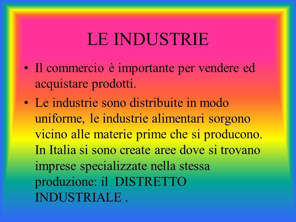 LE INDUSTRIE Il commercio è importante per vendere ed acquistare prodotti. Le industrie sono distribuite in modo uniforme, le industrie alimentari sor