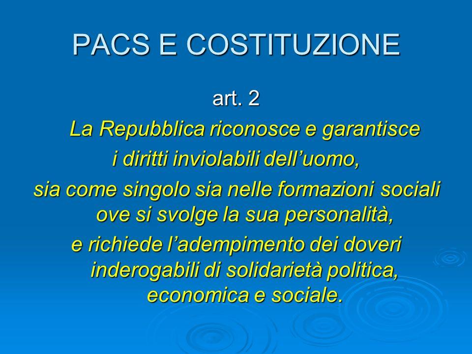 PACS E COSTITUZIONE art. 2 La Repubblica riconosce e garantisce La Repubblica riconosce e garantisce i diritti inviolabili delluomo, sia come singolo