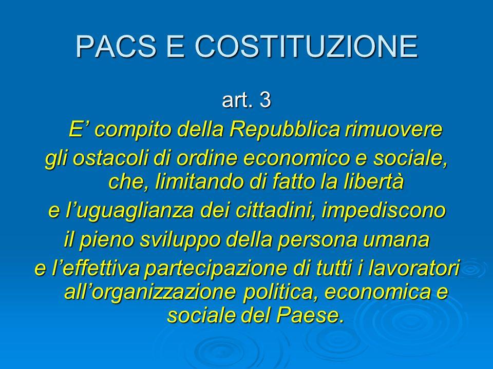 PACS E COSTITUZIONE art. 3 E compito della Repubblica rimuovere E compito della Repubblica rimuovere gli ostacoli di ordine economico e sociale, che,